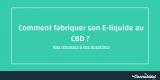 Comment fabriquer son e-liquide au CBD ?