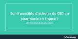 Est-il possible d'acheter du cbd en pharmacie en france ?